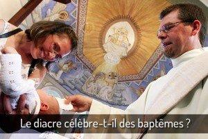 Le diacre célèbre-t-il des baptêmes?